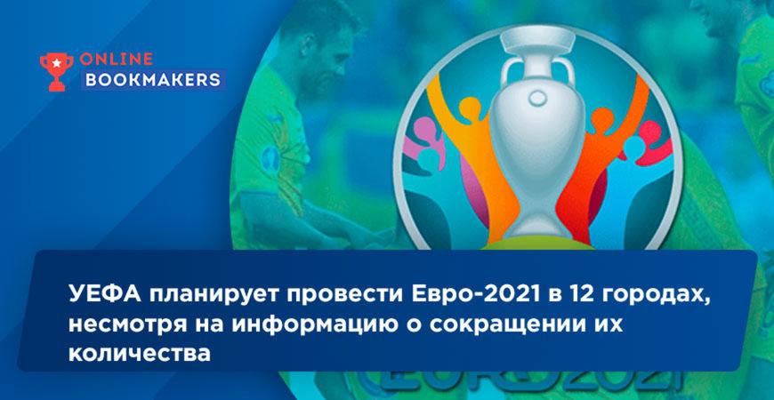 УЕФА планирует провести Евро-2021 в 12 городах, несмотря на информацию о сокращении их количества