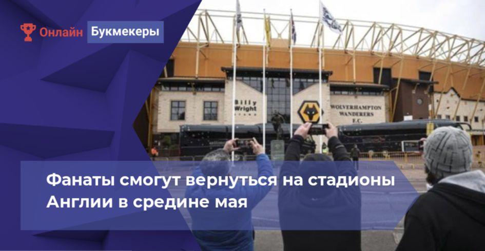 Фанаты смогут вернуться на стадионы Англии в средине мая